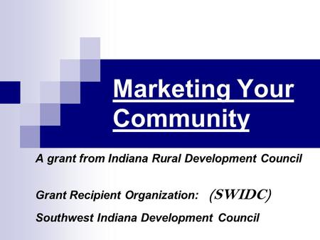 Marketing Your Community A grant from Indiana Rural Development Council Grant Recipient Organization: (SWIDC) Southwest Indiana Development Council.