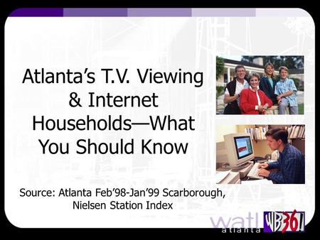 Atlanta's T.V. Viewing & Internet Households—What You Should Know Source: Atlanta Feb'98-Jan'99 Scarborough, Nielsen Station Index.