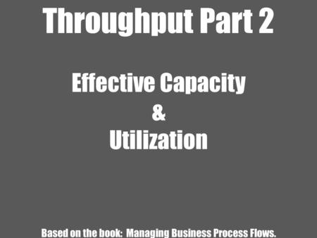 Throughput Part 2 Effective Capacity & Utilization Based on the book: Managing Business Process Flows.