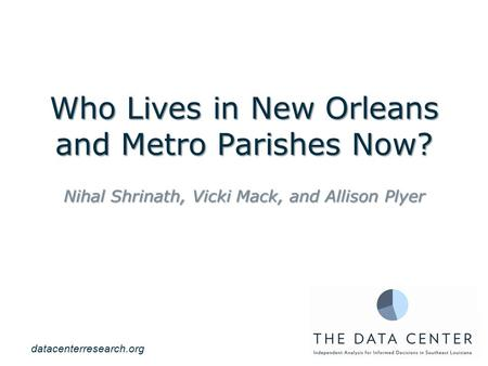 Who Lives in New Orleans and Metro Parishes Now? Nihal Shrinath, Vicki Mack, and Allison Plyer datacenterresearch.org.