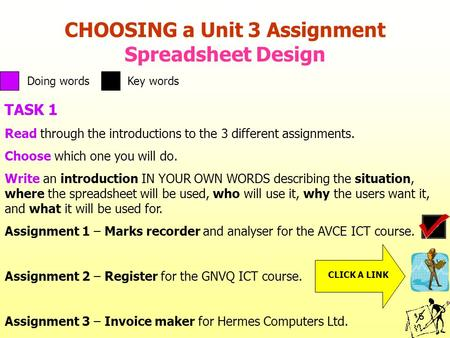 CHOOSING a Unit 3 Assignment Spreadsheet Design TASK 1 Read through the introductions to the 3 different assignments. Choose which one you will do. Write.