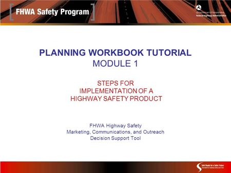 PLANNING WORKBOOK TUTORIAL MODULE 1 STEPS FOR IMPLEMENTATION OF A HIGHWAY SAFETY PRODUCT FHWA Highway Safety Marketing, Communications, and Outreach Decision.