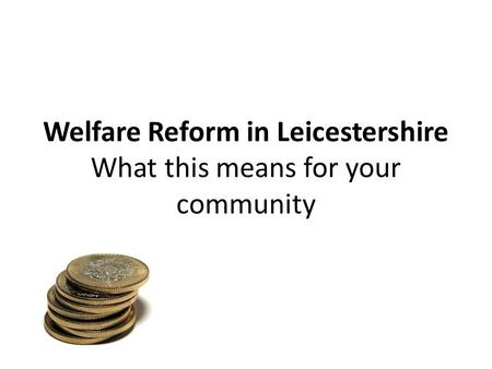 Welfare Reform in Leicestershire What this means for your community.