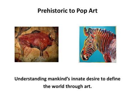 Prehistoric to Pop Art Understanding mankind's innate desire to define the world through art.