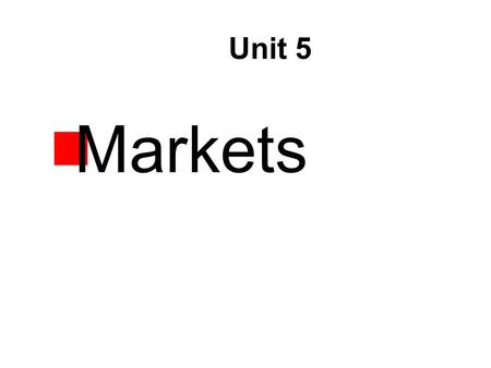 Unit 5  Markets. Objectives  List the four characteristics of a market.  Explain the difference between the consumer market and the business market.