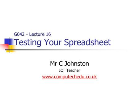 G042 - Lecture 16 Testing Your Spreadsheet Mr C Johnston ICT Teacher www.computechedu.co.uk.