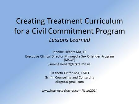 Creating Treatment Curriculum for a Civil Commitment Program Lessons Learned Jannine Hébert MA, LP Executive Clinical Director Minnesota Sex Offender Program.