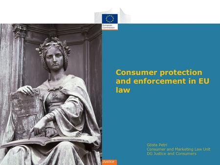 Gösta Petri Consumer and Marketing Law Unit DG Justice and Consumers Consumer protection and enforcement in EU law.