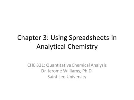 Chapter 3: Using Spreadsheets in Analytical Chemistry CHE 321: Quantitative Chemical Analysis Dr. Jerome Williams, Ph.D. Saint Leo University.