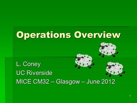1 Operations Overview L. Coney UC Riverside MICE CM32 – Glasgow – June 2012.