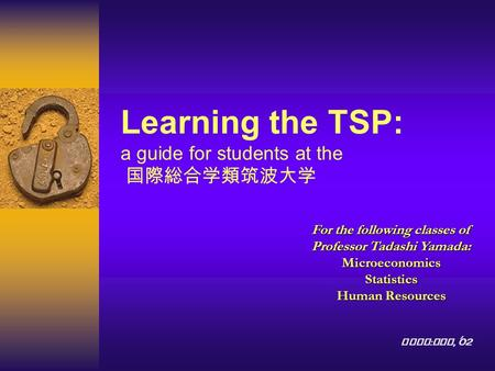 Learning the TSP: a guide for students at the 国際総合学類筑波大学 For the following classes of Professor Tadashi Yamada: MicroeconomicsStatistics Human Resources.