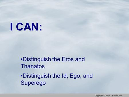 Distinguish the Eros and Thanatos Distinguish the Id, Ego, and Superego I CAN: Copyright © Allyn & Bacon 2007.