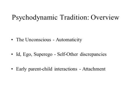 Psychodynamic Tradition: Overview The Unconscious - Automaticity Id, Ego, Superego - Self-Other discrepancies Early parent-child interactions - Attachment.