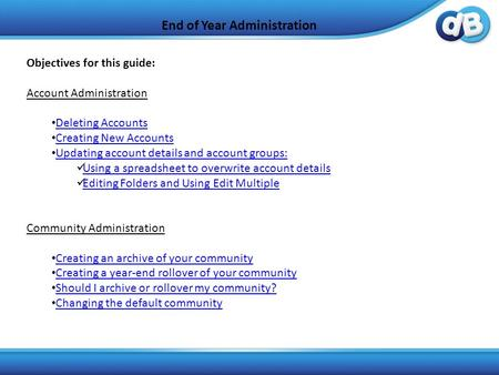 End of Year Administration Objectives for this guide: Account Administration Deleting Accounts Creating New Accounts Updating account details and account.