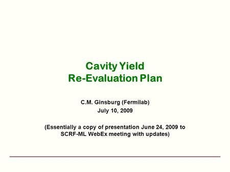 Cavity Yield Re-Evaluation Plan C.M. Ginsburg (Fermilab) July 10, 2009 (Essentially a copy of presentation June 24, 2009 to SCRF-ML WebEx meeting with.