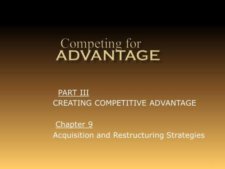 1 Chapter 9 Acquisition and Restructuring Strategies PART III CREATING COMPETITIVE ADVANTAGE.