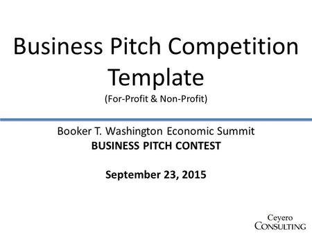 Business Pitch Competition Template (For-Profit & Non-Profit) Booker T. Washington Economic Summit BUSINESS PITCH CONTEST September 23, 2015.