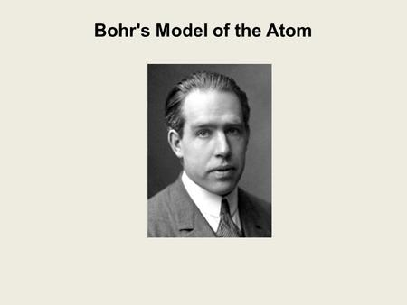 Bohr's Model of the Atom. Niels Bohr (1913): Bohr's Model of the Atom Niels Bohr (1913): -studied the light produced when atoms were excited by heat.