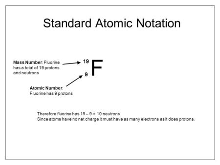 Standard Atomic Notation F 19 9 Mass Number: Fluorine has a total of 19 protons and neutrons Atomic Number: Fluorine has 9 protons Therefore fluorine has.