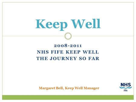2008-2011 NHS FIFE KEEP WELL THE JOURNEY SO FAR Keep Well Margaret Bell, Keep Well Manager.