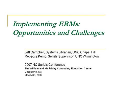 Implementing ERMs: Opportunities and Challenges Jeff Campbell, Systems Librarian, UNC Chapel Hill Rebecca Kemp, Serials Supervisor, UNC Wilmington 2007.