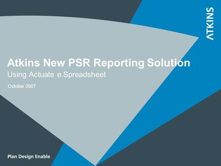 Atkins New PSR Reporting Solution Using Actuate e.Spreadsheet October 2007.
