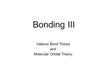 Bonding III Valence Bond Theory and Molecular Orbital Theory.