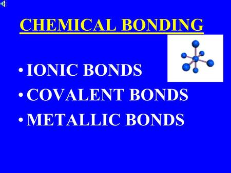 CHEMICAL BONDING IONIC BONDS COVALENT BONDS METALLIC BONDS.