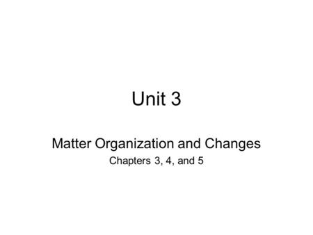 Unit 3 Matter Organization and Changes Chapters 3, 4, and 5.