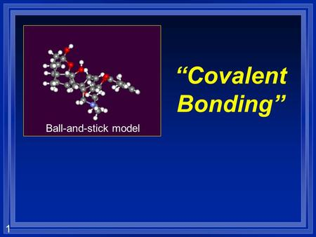 "1 ""Covalent Bonding"" Ball-and-stick model. 2 Bonds are… Forces that hold groups of atoms together and make them function as a unit. Two types: 1) Ionic."