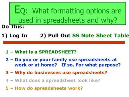 E Q: What formatting options are used in spreadsheets and why? Do This: 1) Log In2) Pull Out SS Note Sheet Table 1 – What is a SPREADSHEET? 2 – Do you.