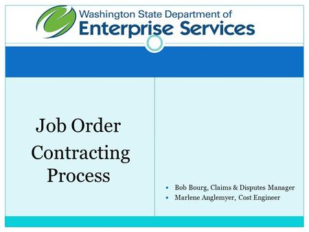 Job Order Contracting Process Bob Bourg, Claims & Disputes Manager Marlene Anglemyer, Cost Engineer.