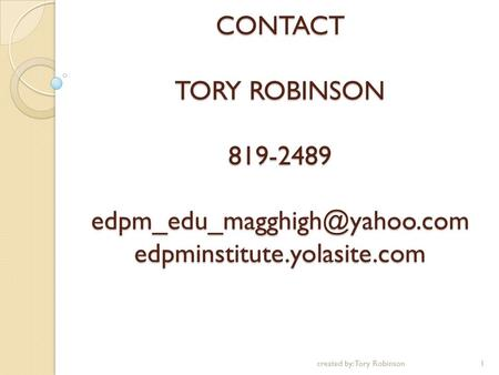 CONTACT TORY ROBINSON 819-2489 edpminstitute.yolasite.com 1created by: Tory Robinson.