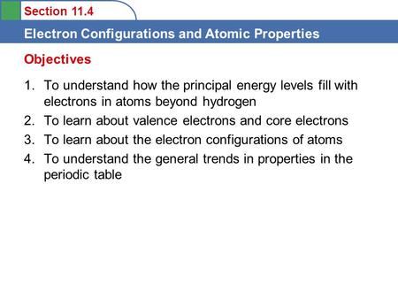 Section 11.4 Electron Configurations and Atomic Properties 1.To understand how the principal energy levels fill with electrons in atoms beyond hydrogen.