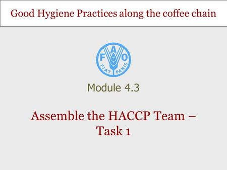 Good Hygiene Practices along the coffee chain Assemble the HACCP Team – Task 1 Module 4.3.
