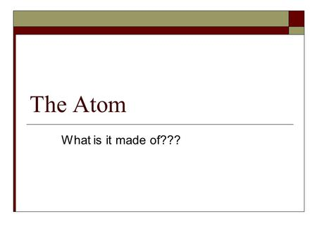 The Atom What is it made of???. Protons  Positively charged  Mass = 1 amu = 1.67 x10 -24 grams  Located in the nucleus  Gives an atoms its identity.