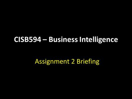 CISB594 – Business Intelligence Assignment 2 Briefing.