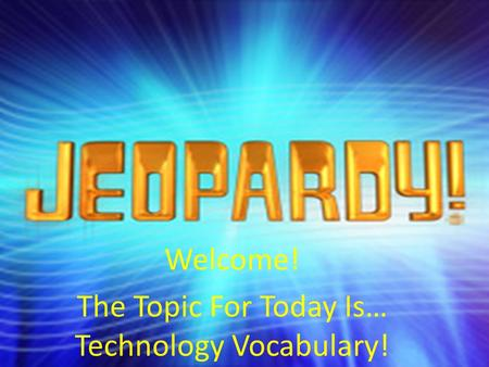 Welcome! The Topic For Today Is… Technology Vocabulary!