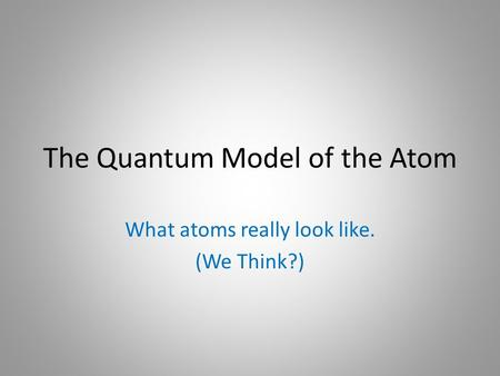 The Quantum Model of the Atom What atoms really look like. (We Think?)