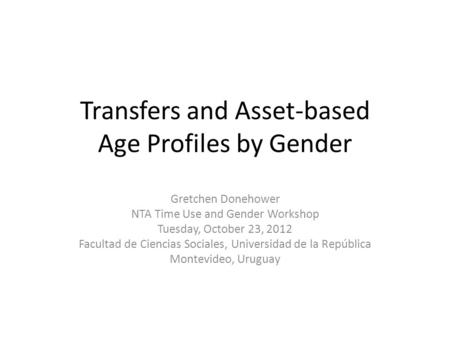 Transfers and Asset-based Age Profiles by Gender Gretchen Donehower NTA Time Use and Gender Workshop Tuesday, October 23, 2012 Facultad de Ciencias Sociales,