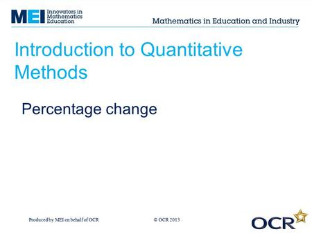 Produced by MEI on behalf of OCR © OCR 2013 Introduction to Quantitative Methods Percentage change.