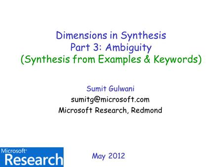 Dimensions in Synthesis Part 3: Ambiguity (Synthesis from Examples & Keywords) Sumit Gulwani Microsoft Research, Redmond May 2012.