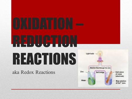 OXIDATION – REDUCTION REACTIONS aka Redox Reactions.
