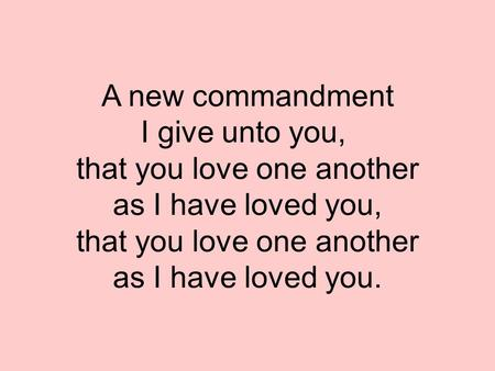 A new commandment I give unto you, that you love one another as I have loved you, that you love one another as I have loved you.