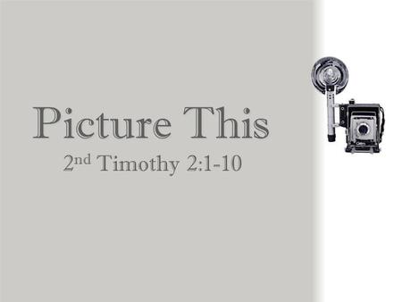 Picture This 2 nd Timothy 2:1-10 1.You, therefore, my child, be strong in the grace that is in Christ Jesus. 2.And what you have heard from me in the.