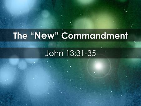 "The "" New "" Commandment John 13:31-35. 31 When he went out, Jesus said, ""Now the Son of Man is glorified and God is glorified in him. 32 If God is glorified."
