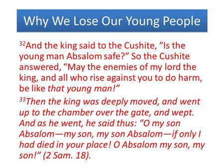 "Why We Lose Our Young People 32 And the king said to the Cushite, ""Is the young man Absalom safe?"" So the Cushite answered, ""May the enemies of my lord."