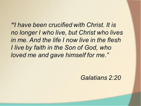 """I have been crucified with Christ. It is no longer I who live, but Christ who lives in me. And the life I now live in the flesh I live by faith in the."