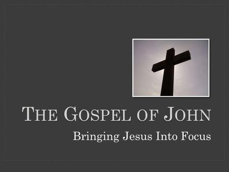 T HE G OSPEL OF J OHN Bringing Jesus Into Focus.