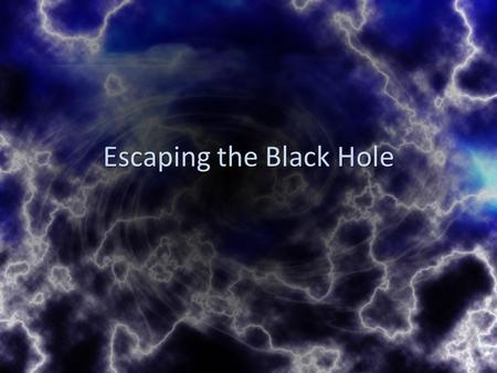 Escaping the Black Hole. Ephesians 2:1-3 As for you, you were dead in your transgressions and sins, 2 in which you used to live when you followed the.